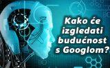 Kako će izgledati budućnost s Googlom?